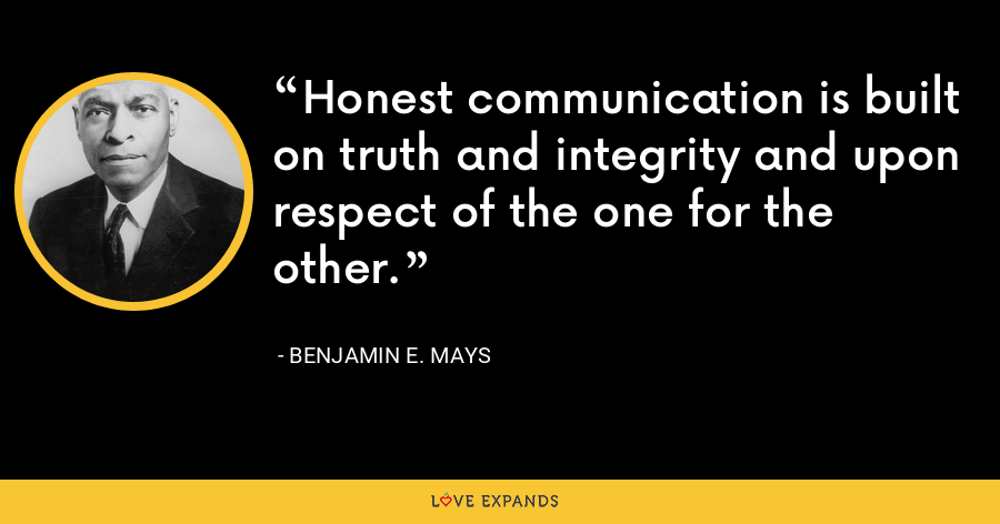 Honest communication is built on truth and integrity and upon respect of the one for the other. - Benjamin E. Mays