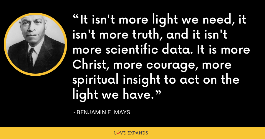 It isn't more light we need, it isn't more truth, and it isn't more scientific data. It is more Christ, more courage, more spiritual insight to act on the light we have. - Benjamin E. Mays