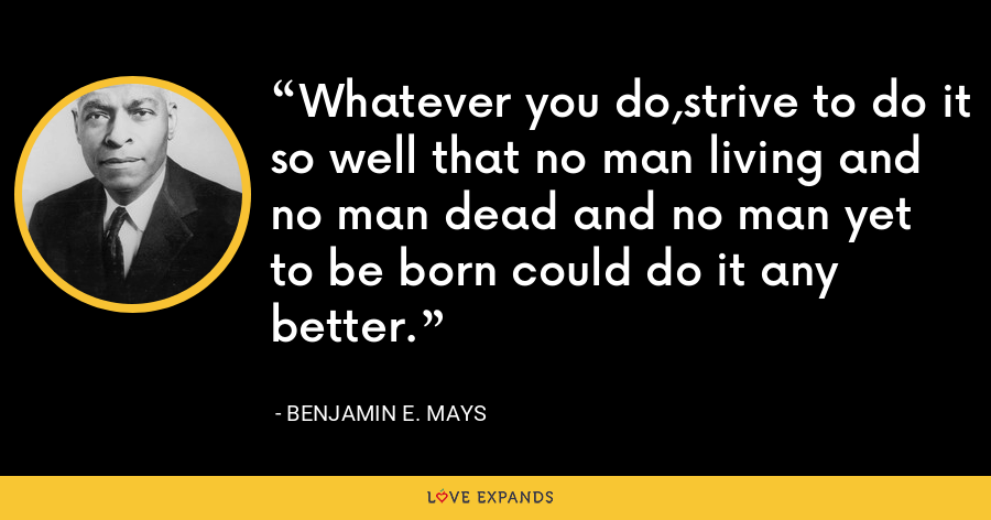 Whatever you do,strive to do it so well that no man living and no man dead and no man yet to be born could do it any better. - Benjamin E. Mays
