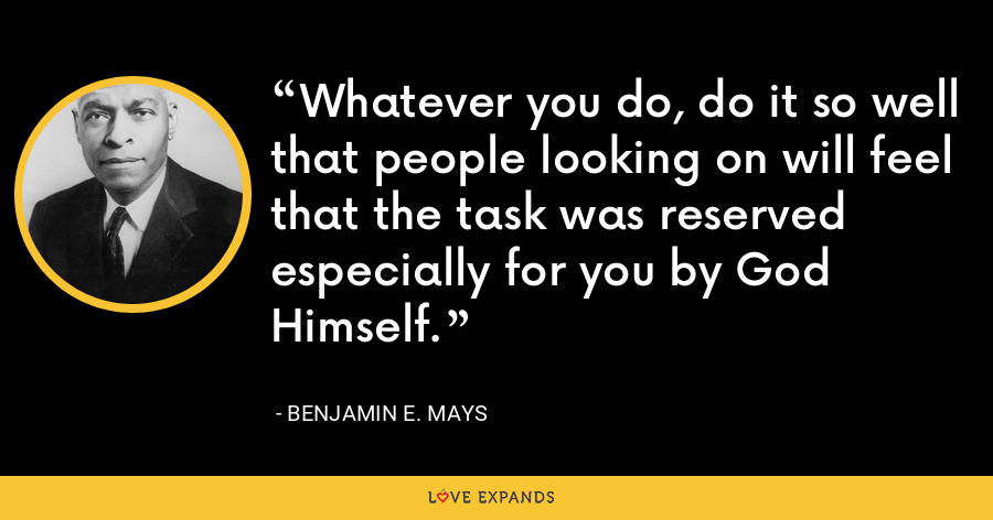 Whatever you do, do it so well that people looking on will feel that the task was reserved especially for you by God Himself. - Benjamin E. Mays