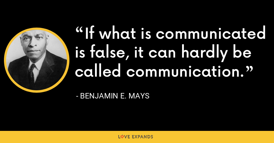 If what is communicated is false, it can hardly be called communication. - Benjamin E. Mays