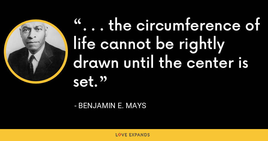 . . . the circumference of life cannot be rightly drawn until the center is set. - Benjamin E. Mays