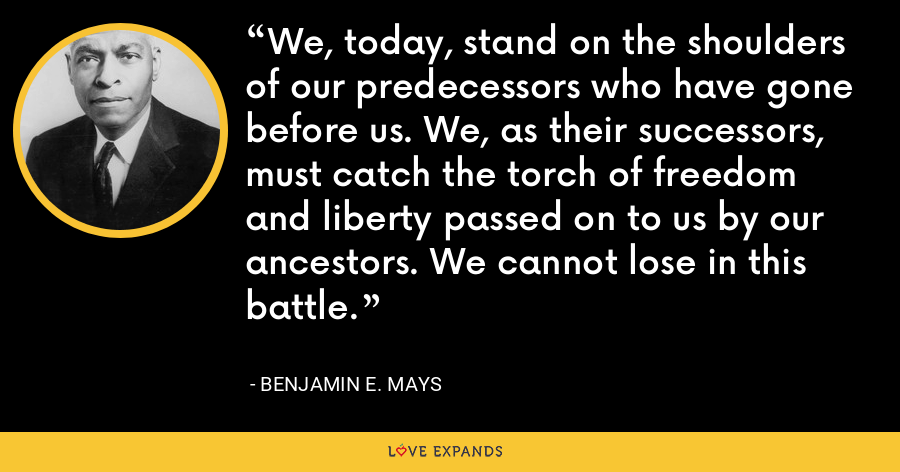We, today, stand on the shoulders of our predecessors who have gone before us. We, as their successors, must catch the torch of freedom and liberty passed on to us by our ancestors. We cannot lose in this battle. - Benjamin E. Mays