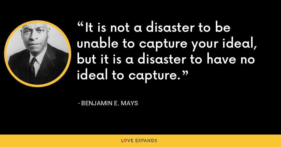 It is not a disaster to be unable to capture your ideal, but it is a disaster to have no ideal to capture. - Benjamin E. Mays
