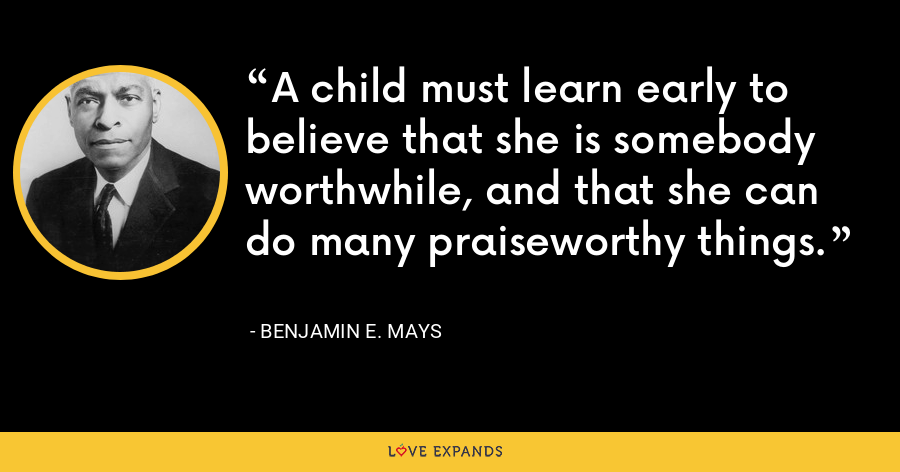 A child must learn early to believe that she is somebody worthwhile, and that she can do many praiseworthy things. - Benjamin E. Mays
