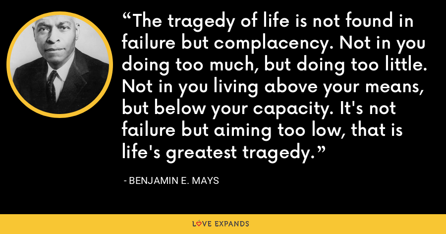 The tragedy of life is not found in failure but complacency. Not in you doing too much, but doing too little. Not in you living above your means, but below your capacity. It's not failure but aiming too low, that is life's greatest tragedy. - Benjamin E. Mays