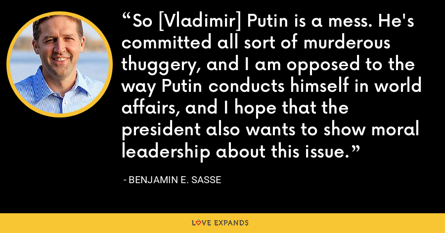 So [Vladimir] Putin is a mess. He's committed all sort of murderous thuggery, and I am opposed to the way Putin conducts himself in world affairs, and I hope that the president also wants to show moral leadership about this issue. - Benjamin E. Sasse