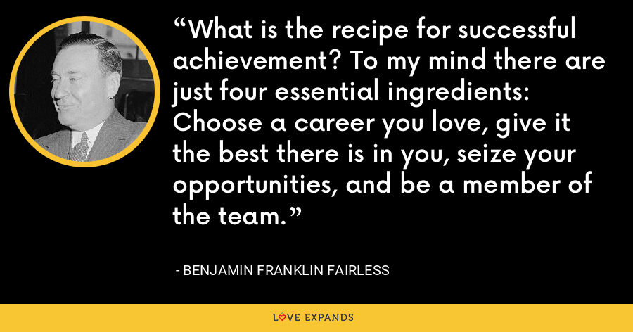 What is the recipe for successful achievement? To my mind there are just four essential ingredients: Choose a career you love, give it the best there is in you, seize your opportunities, and be a member of the team. - Benjamin Franklin Fairless