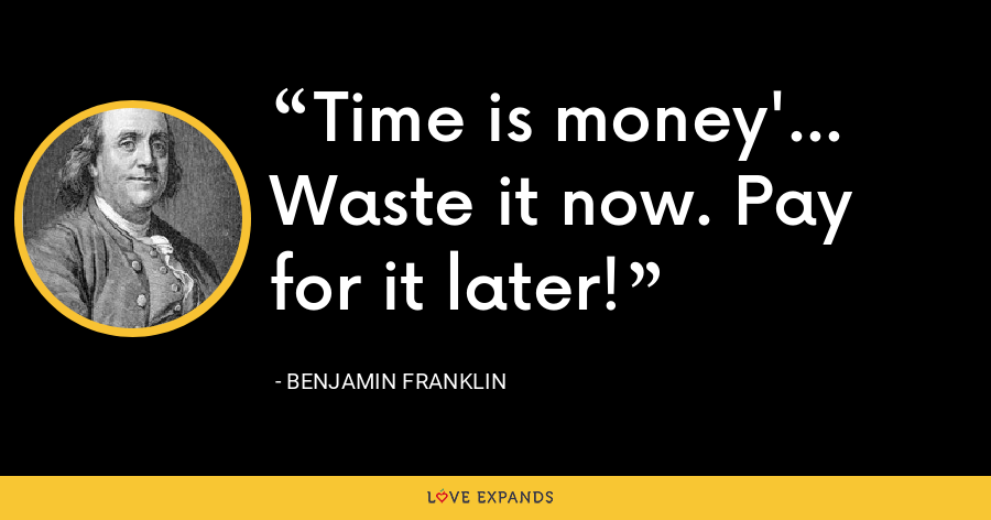 Time is money'... Waste it now. Pay for it later! - Benjamin Franklin