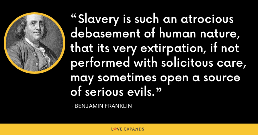 Slavery is such an atrocious debasement of human nature, that its very extirpation, if not performed with solicitous care, may sometimes open a source of serious evils. - Benjamin Franklin