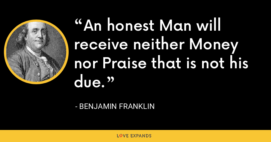 An honest Man will receive neither Money nor Praise that is not his due. - Benjamin Franklin