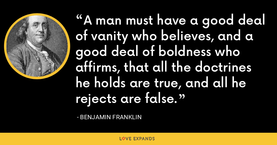 A man must have a good deal of vanity who believes, and a good deal of boldness who affirms, that all the doctrines he holds are true, and all he rejects are false. - Benjamin Franklin