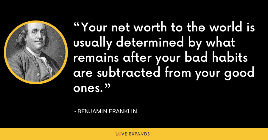 Your net worth to the world is usually determined by what remains after your bad habits are subtracted from your good ones. - Benjamin Franklin