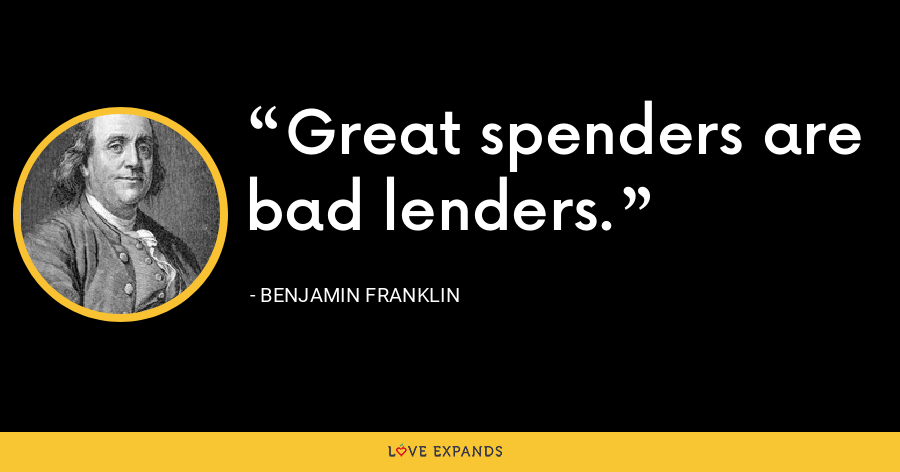 Great spenders are bad lenders. - Benjamin Franklin