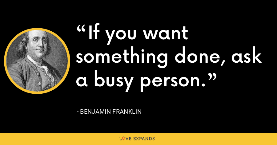 If you want something done, ask a busy person. - Benjamin Franklin