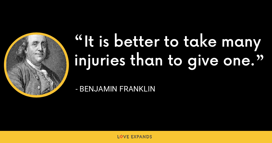 It is better to take many injuries than to give one. - Benjamin Franklin
