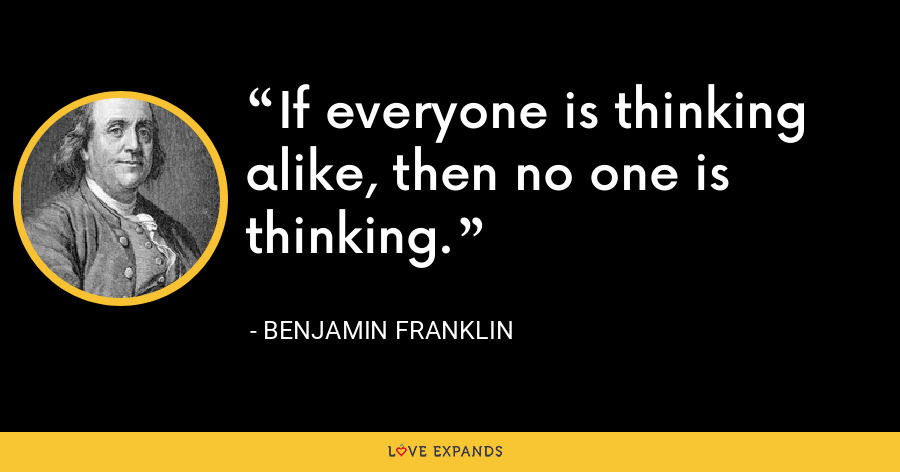 If everyone is thinking alike, then no one is thinking. - Benjamin Franklin