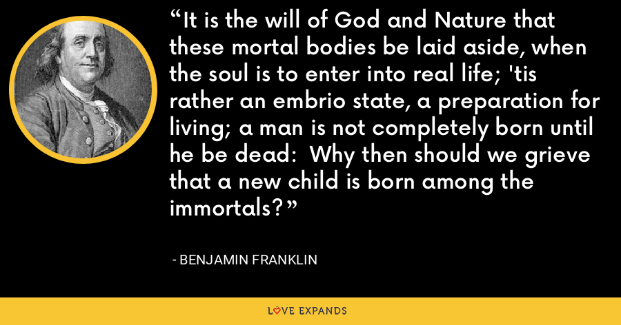 It is the will of God and Nature that these mortal bodies be laid aside, when the soul is to enter into real life; 'tis rather an embrio state, a preparation for living; a man is not completely born until he be dead:  Why then should we grieve that a new child is born among the immortals? - Benjamin Franklin