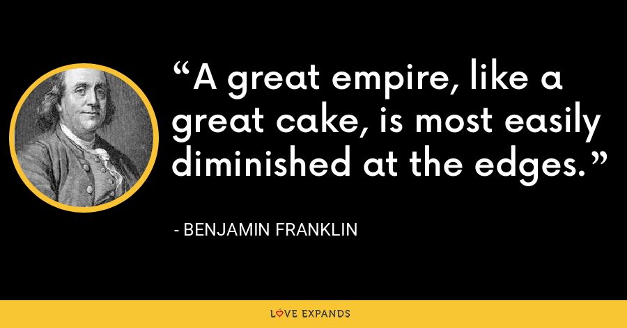 A great empire, like a great cake, is most easily diminished at the edges. - Benjamin Franklin