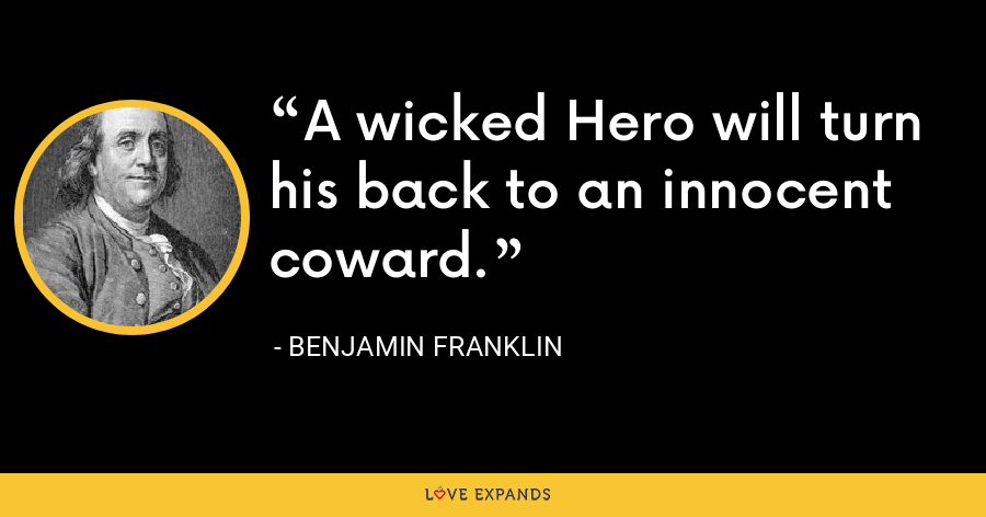 A wicked Hero will turn his back to an innocent coward. - Benjamin Franklin