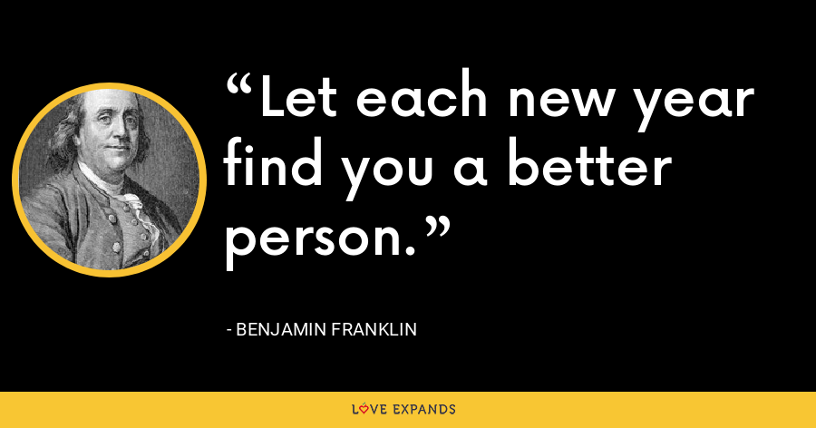 Let each new year find you a better person. - Benjamin Franklin
