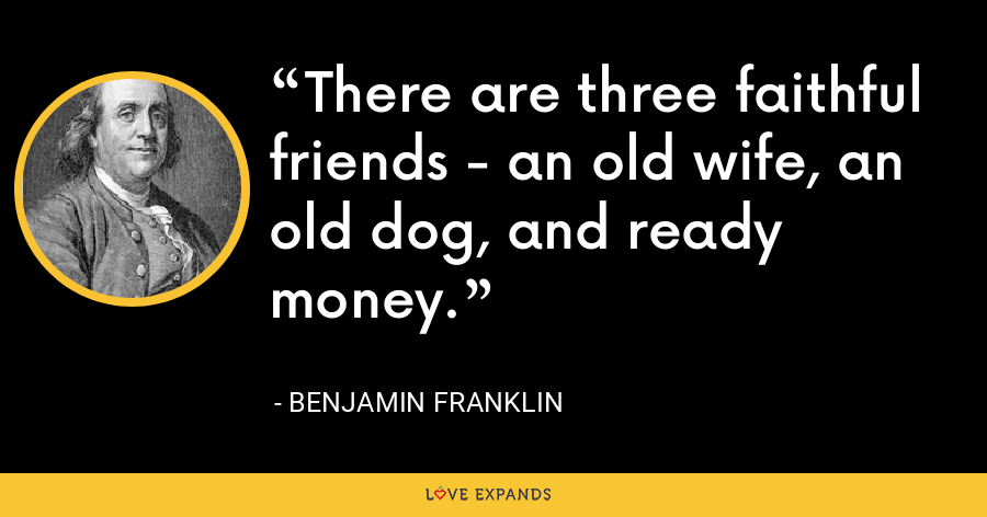 There are three faithful friends - an old wife, an old dog, and ready money. - Benjamin Franklin