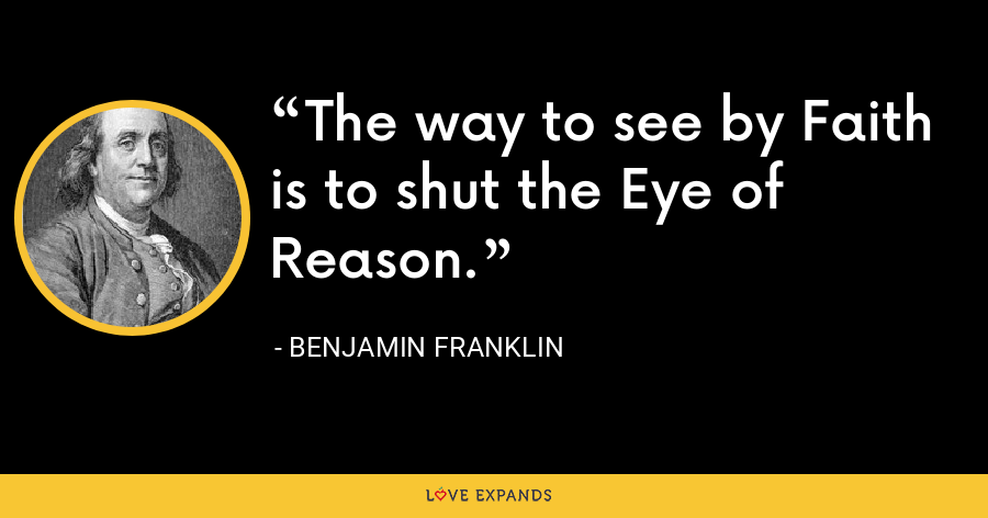 The way to see by Faith is to shut the Eye of Reason. - Benjamin Franklin