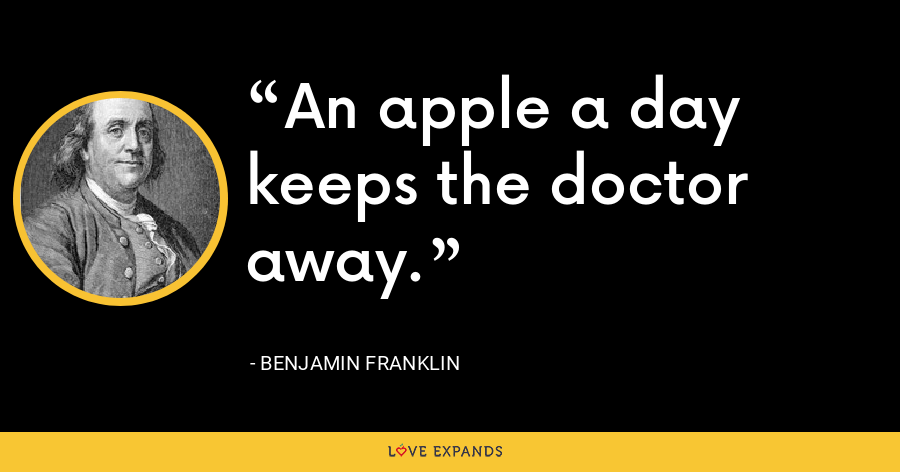An apple a day keeps the doctor away. - Benjamin Franklin