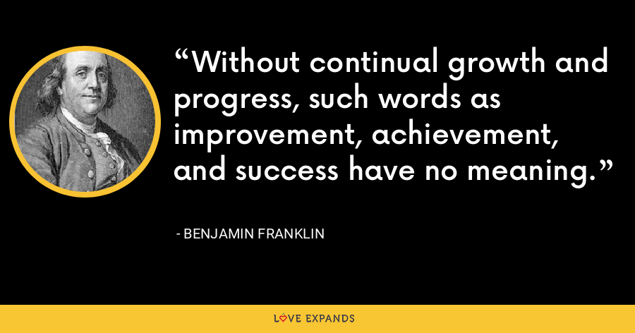 Without continual growth and progress, such words as improvement, achievement, and success have no meaning. - Benjamin Franklin
