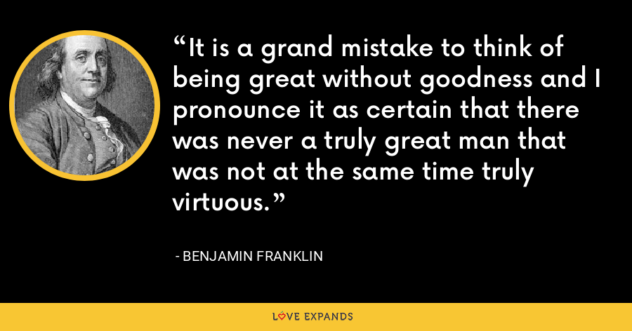 It is a grand mistake to think of being great without goodness and I pronounce it as certain that there was never a truly great man that was not at the same time truly virtuous. - Benjamin Franklin