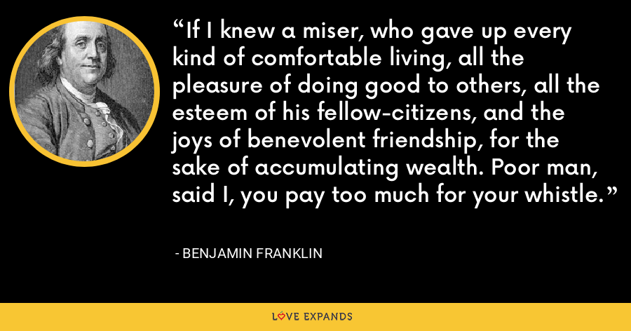 If I knew a miser, who gave up every kind of comfortable living, all the pleasure of doing good to others, all the esteem of his fellow-citizens, and the joys of benevolent friendship, for the sake of accumulating wealth. Poor man, said I, you pay too much for your whistle. - Benjamin Franklin