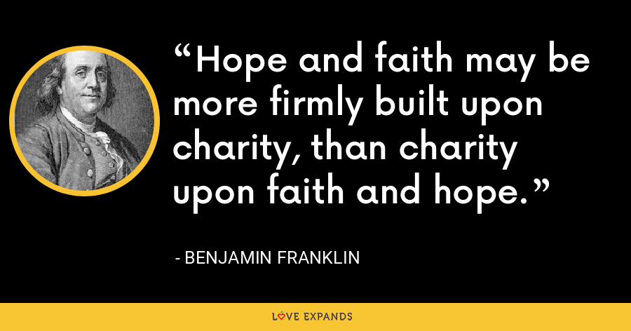 Hope and faith may be more firmly built upon charity, than charity upon faith and hope. - Benjamin Franklin