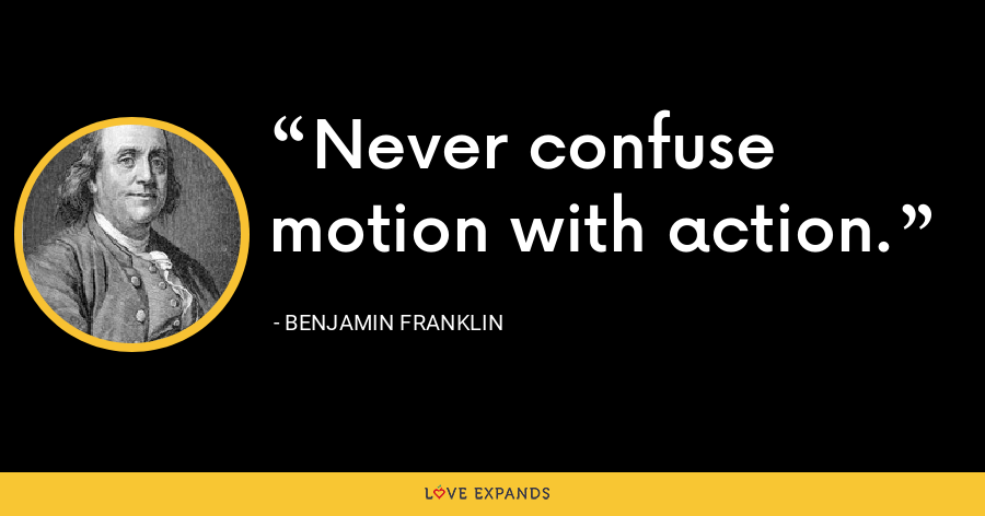 Never confuse motion with action. - Benjamin Franklin