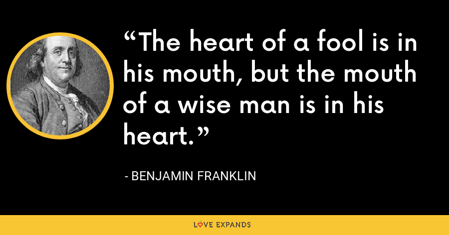 The heart of a fool is in his mouth, but the mouth of a wise man is in his heart. - Benjamin Franklin