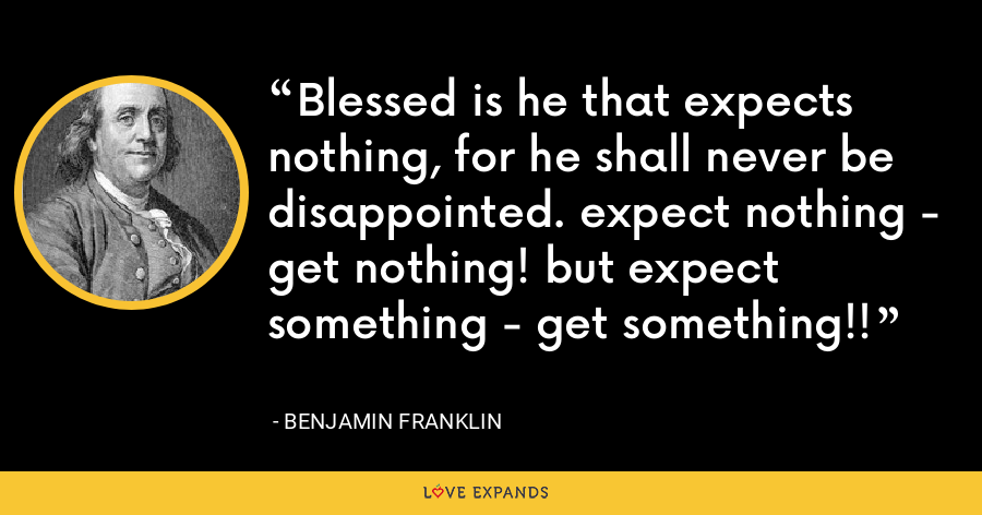 Blessed is he that expects nothing, for he shall never be disappointed. expect nothing - get nothing! but expect something - get something!! - Benjamin Franklin