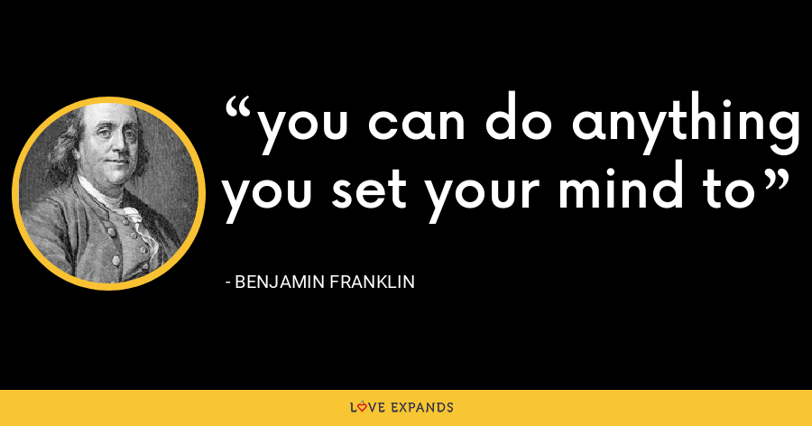 you can do anything you set your mind to - Benjamin Franklin