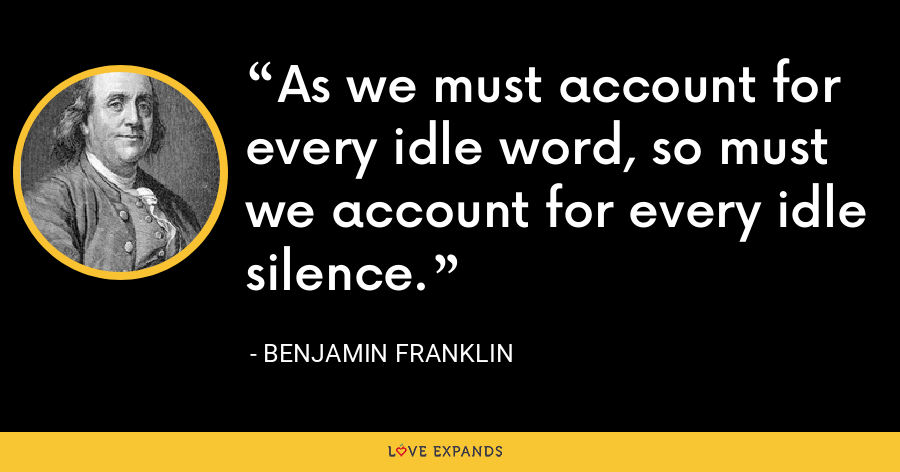 As we must account for every idle word, so must we account for every idle silence. - Benjamin Franklin