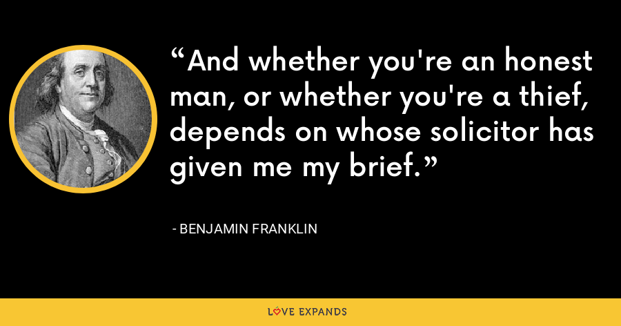 And whether you're an honest man, or whether you're a thief, depends on whose solicitor has given me my brief. - Benjamin Franklin