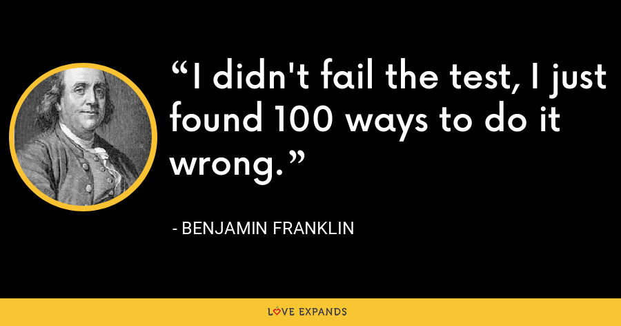 I didn't fail the test, I just found 100 ways to do it wrong. - Benjamin Franklin
