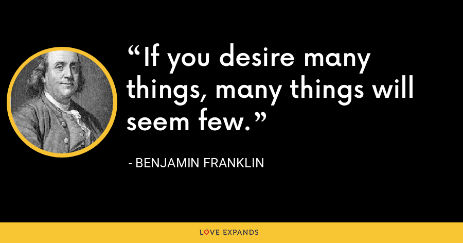 If you desire many things, many things will seem few. - Benjamin Franklin