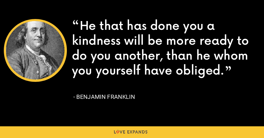 He that has done you a kindness will be more ready to do you another, than he whom you yourself have obliged. - Benjamin Franklin