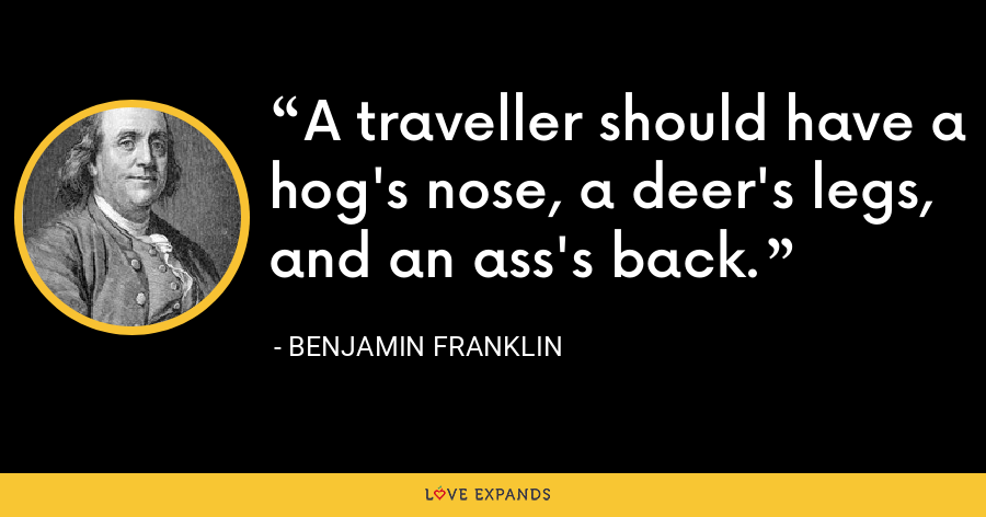 A traveller should have a hog's nose, a deer's legs, and an ass's back. - Benjamin Franklin
