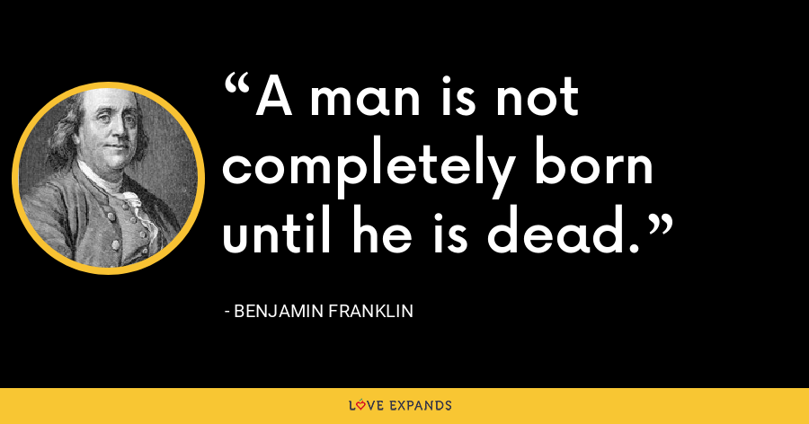 A man is not completely born until he is dead. - Benjamin Franklin