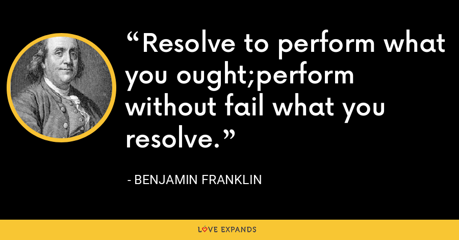 Resolve to perform what you ought;perform without fail what you resolve. - Benjamin Franklin