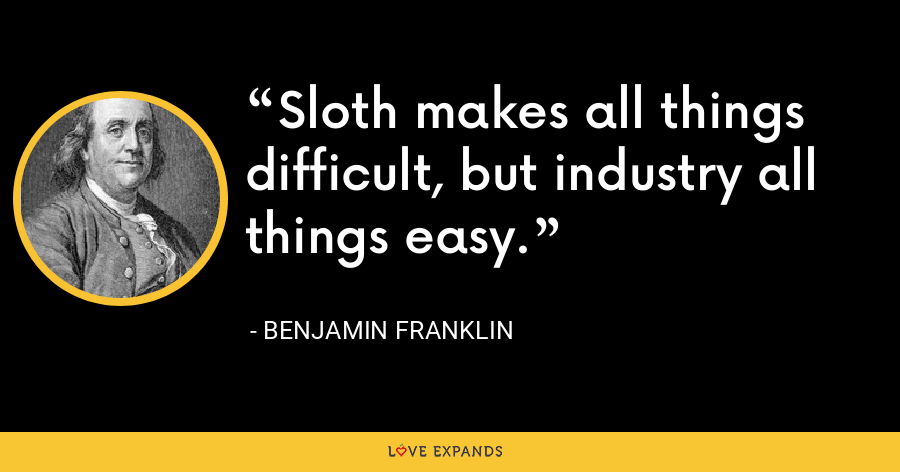 Sloth makes all things difficult, but industry all things easy. - Benjamin Franklin