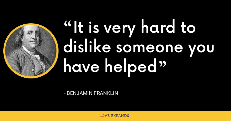 It is very hard to dislike someone you have helped - Benjamin Franklin