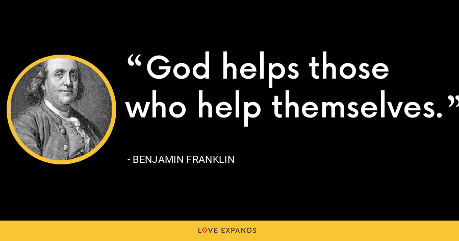 God helps those who help themselves. - Benjamin Franklin