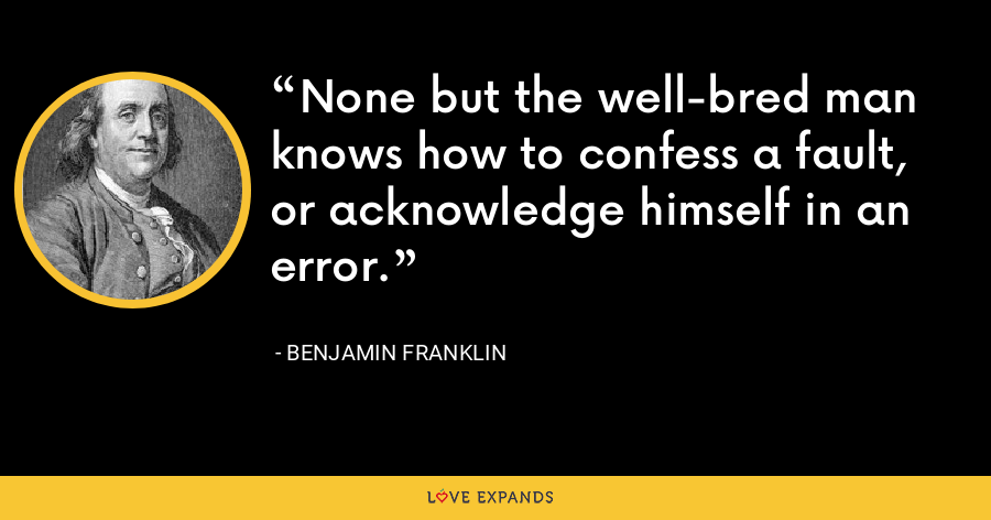 None but the well-bred man knows how to confess a fault, or acknowledge himself in an error. - Benjamin Franklin