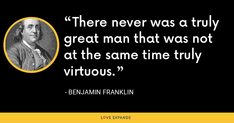 There never was a truly great man that was not at the same time truly virtuous. - Benjamin Franklin