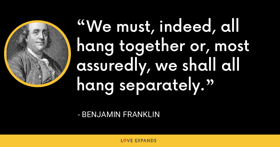 We must, indeed, all hang together or, most assuredly, we shall all hang separately. - Benjamin Franklin